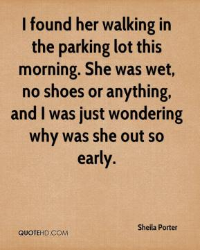 Sheila Porter  - I found her walking in the parking lot this morning. She was wet, no shoes or anything, and I was just wondering why was she out so early.
