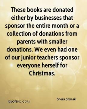 Sheila Shynski  - These books are donated either by businesses that sponsor the entire month or a collection of donations from parents with smaller donations. We even had one of our junior teachers sponsor everyone herself for Christmas.