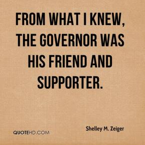 Shelley M. Zeiger  - From what I knew, the governor was his friend and supporter.