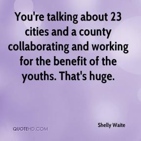 Shelly Waite  - You're talking about 23 cities and a county collaborating and working for the benefit of the youths. That's huge.