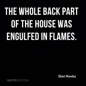 Sheri Mowles  - The whole back part of the house was engulfed in flames.