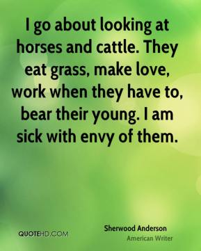 Sherwood Anderson - I go about looking at horses and cattle. They eat grass, make love, work when they have to, bear their young. I am sick with envy of them.