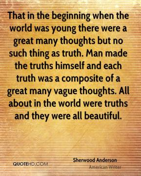 Sherwood Anderson - That in the beginning when the world was young there were a great many thoughts but no such thing as truth. Man made the truths himself and each truth was a composite of a great many vague thoughts. All about in the world were truths and they were all beautiful.