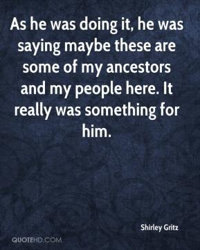 Shirley Gritz  - As he was doing it, he was saying maybe these are some of my ancestors and my people here. It really was something for him.