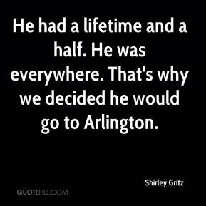 Shirley Gritz  - He had a lifetime and a half. He was everywhere. That's why we decided he would go to Arlington.