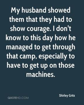 Shirley Gritz  - My husband showed them that they had to show courage. I don't know to this day how he managed to get through that camp, especially to have to get up on those machines.
