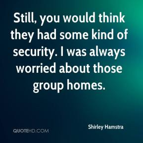 Shirley Hamstra  - Still, you would think they had some kind of security. I was always worried about those group homes.