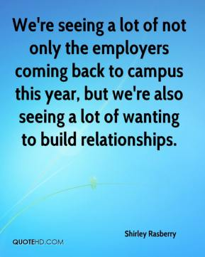 Shirley Rasberry  - We're seeing a lot of not only the employers coming back to campus this year, but we're also seeing a lot of wanting to build relationships.
