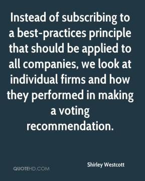 Shirley Westcott  - Instead of subscribing to a best-practices principle that should be applied to all companies, we look at individual firms and how they performed in making a voting recommendation.