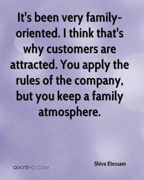 Shiva Etessam  - It's been very family-oriented. I think that's why customers are attracted. You apply the rules of the company, but you keep a family atmosphere.