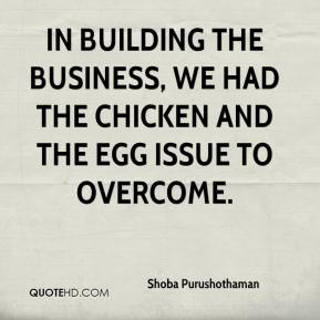 Shoba Purushothaman  - In building the business, we had the chicken and the egg issue to overcome.