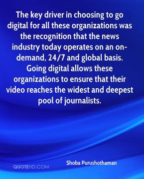 Shoba Purushothaman  - The key driver in choosing to go digital for all these organizations was the recognition that the news industry today operates on an on-demand, 24/7 and global basis. Going digital allows these organizations to ensure that their video reaches the widest and deepest pool of journalists.