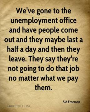 Sid Freeman  - We've gone to the unemployment office and have people come out and they maybe last a half a day and then they leave. They say they're not going to do that job no matter what we pay them.