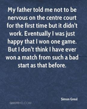 Simon Greul  - My father told me not to be nervous on the centre court for the first time but it didn't work. Eventually I was just happy that I won one game. But I don't think I have ever won a match from such a bad start as that before.