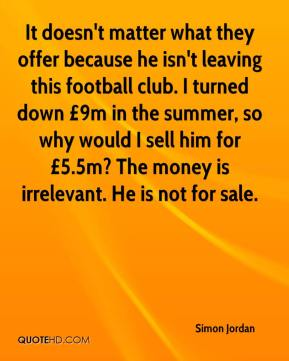 Simon Jordan  - It doesn't matter what they offer because he isn't leaving this football club. I turned down £9m in the summer, so why would I sell him for £5.5m? The money is irrelevant. He is not for sale.