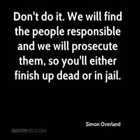 Simon Overland  - Don't do it. We will find the people responsible and we will prosecute them, so you'll either finish up dead or in jail.
