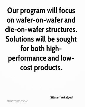 Sitaram Arkalgud  - Our program will focus on wafer-on-wafer and die-on-wafer structures. Solutions will be sought for both high-performance and low-cost products.
