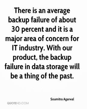 Soumitra Agarwal  - There is an average backup failure of about 30 percent and it is a major area of concern for IT industry. With our product, the backup failure in data storage will be a thing of the past.