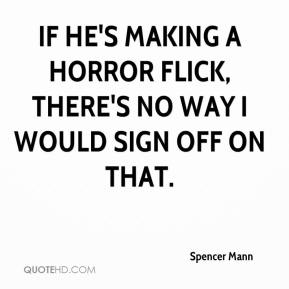 Spencer Mann  - If he's making a horror flick, there's no way I would sign off on that.