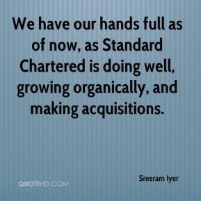 We have our hands full as of now, as Standard Chartered is doing well, growing organically, and making acquisitions.