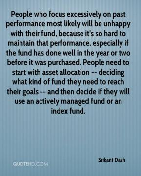 Srikant Dash  - People who focus excessively on past performance most likely will be unhappy with their fund, because it's so hard to maintain that performance, especially if the fund has done well in the year or two before it was purchased. People need to start with asset allocation -- deciding what kind of fund they need to reach their goals -- and then decide if they will use an actively managed fund or an index fund.