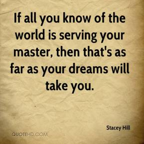 Stacey Hill  - If all you know of the world is serving your master, then that's as far as your dreams will take you.