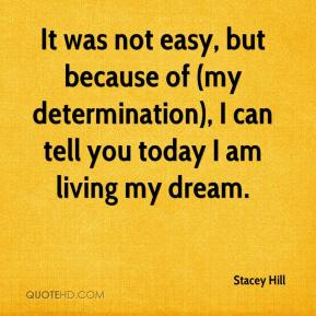 It was not easy, but because of (my determination), I can tell you today I am living my dream.