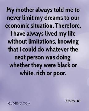 Stacey Hill  - My mother always told me to never limit my dreams to our economic situation. Therefore, I have always lived my life without limitations, knowing that I could do whatever the next person was doing, whether they were black or white, rich or poor.
