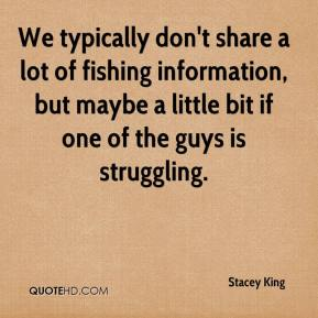 We typically don't share a lot of fishing information, but maybe a little bit if one of the guys is struggling.