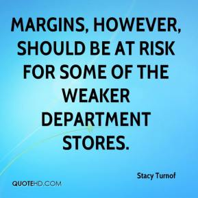 Stacy Turnof  - Margins, however, should be at risk for some of the weaker department stores.