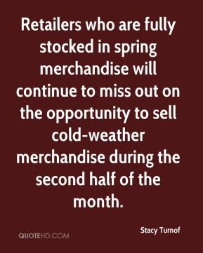 Stacy Turnof  - Retailers who are fully stocked in spring merchandise will continue to miss out on the opportunity to sell cold-weather merchandise during the second half of the month.