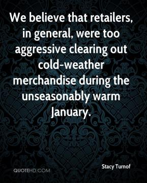Stacy Turnof  - We believe that retailers, in general, were too aggressive clearing out cold-weather merchandise during the unseasonably warm January.