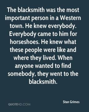 Stan Grimes  - The blacksmith was the most important person in a Western town. He knew everybody. Everybody came to him for horseshoes. He knew what these people were like and where they lived. When anyone wanted to find somebody, they went to the blacksmith.