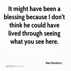 Stan Newberry  - It might have been a blessing because I don't think he could have lived through seeing what you see here.