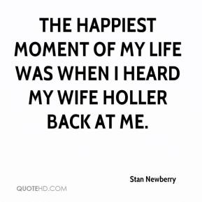 Stan Newberry  - The happiest moment of my life was when I heard my wife holler back at me.
