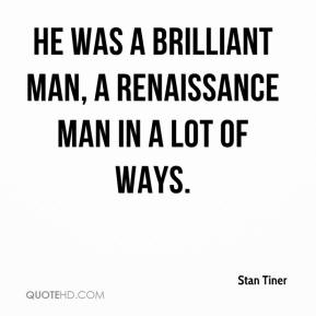 Stan Tiner  - He was a brilliant man, a Renaissance man in a lot of ways.