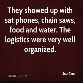 Stan Tiner  - They showed up with sat phones, chain saws, food and water. The logistics were very well organized.