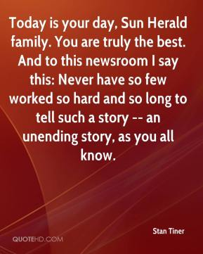 Stan Tiner  - Today is your day, Sun Herald family. You are truly the best. And to this newsroom I say this: Never have so few worked so hard and so long to tell such a story -- an unending story, as you all know.