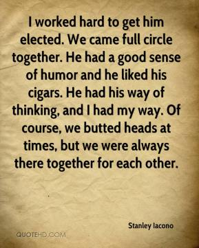 Stanley Iacono  - I worked hard to get him elected. We came full circle together. He had a good sense of humor and he liked his cigars. He had his way of thinking, and I had my way. Of course, we butted heads at times, but we were always there together for each other.