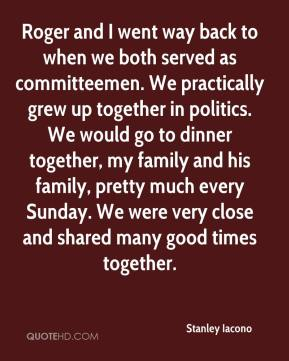 Stanley Iacono  - Roger and I went way back to when we both served as committeemen. We practically grew up together in politics. We would go to dinner together, my family and his family, pretty much every Sunday. We were very close and shared many good times together.