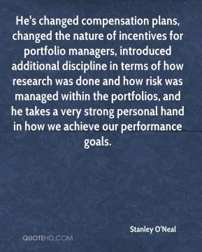 Stanley O'Neal  - He's changed compensation plans, changed the nature of incentives for portfolio managers, introduced additional discipline in terms of how research was done and how risk was managed within the portfolios, and he takes a very strong personal hand in how we achieve our performance goals.