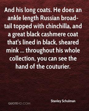 Stanley Schulman  - And his long coats. He does an ankle length Russian broad-tail topped with chinchilla, and a great black cashmere coat that's lined in black, sheared mink ... throughout his whole collection, you can see the hand of the couturier.