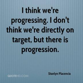 Stanlyn Placencia  - I think we're progressing. I don't think we're directly on target, but there is progression.