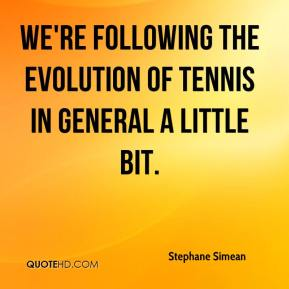 Stephane Simean  - We're following the evolution of tennis in general a little bit.