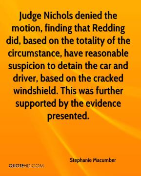 Stephanie Macumber  - Judge Nichols denied the motion, finding that Redding did, based on the totality of the circumstance, have reasonable suspicion to detain the car and driver, based on the cracked windshield. This was further supported by the evidence presented.