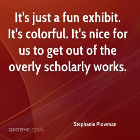 Stephanie Plowman  - It's just a fun exhibit. It's colorful. It's nice for us to get out of the overly scholarly works.
