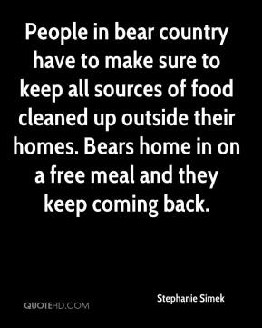 Stephanie Simek  - People in bear country have to make sure to keep all sources of food cleaned up outside their homes. Bears home in on a free meal and they keep coming back.