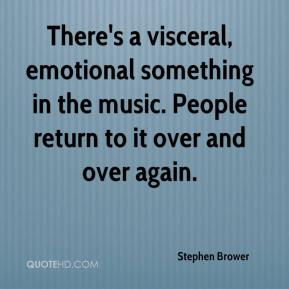 Stephen Brower  - There's a visceral, emotional something in the music. People return to it over and over again.