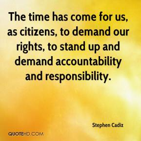 Stephen Cadiz  - The time has come for us, as citizens, to demand our rights, to stand up and demand accountability and responsibility.