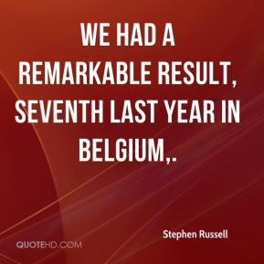 Stephen Russell  - We had a remarkable result, seventh last year in Belgium.